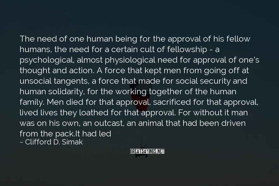 Clifford D. Simak Sayings: The need of one human being for the approval of his fellow humans, the need