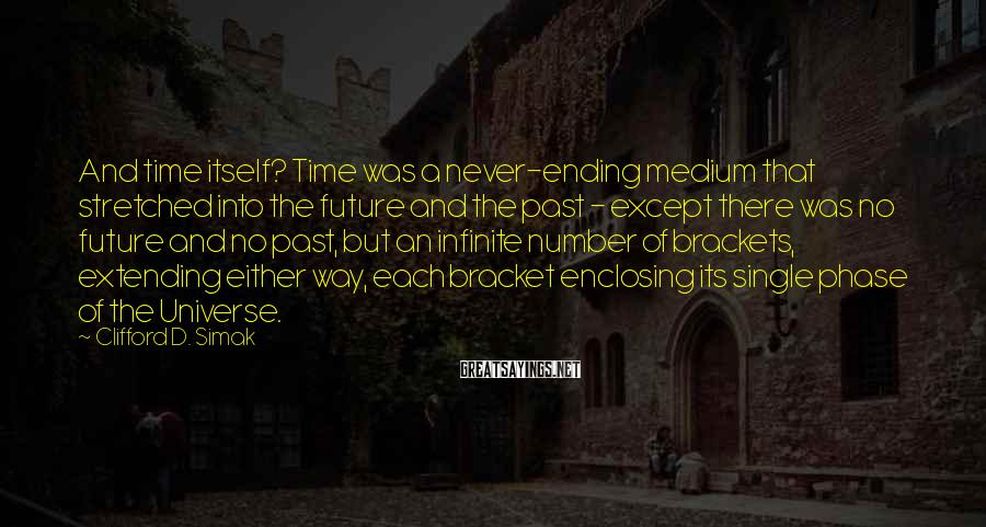 Clifford D. Simak Sayings: And time itself? Time was a never-ending medium that stretched into the future and the