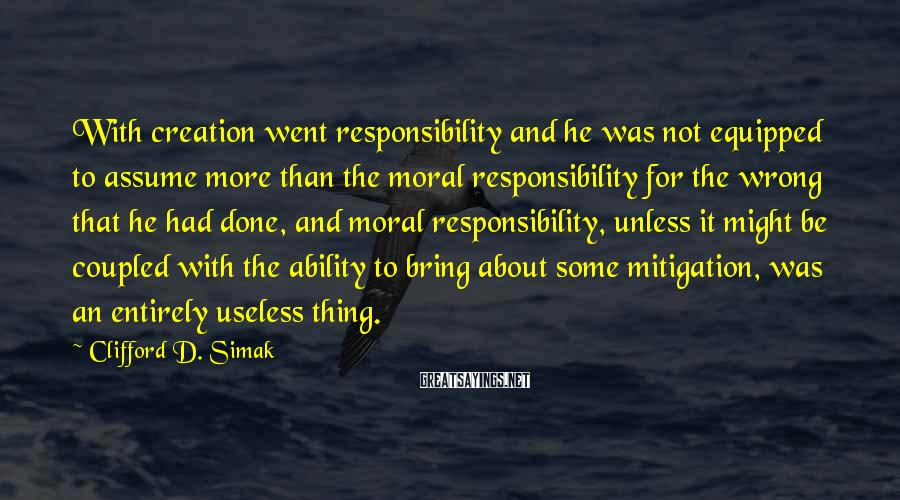 Clifford D. Simak Sayings: With creation went responsibility and he was not equipped to assume more than the moral