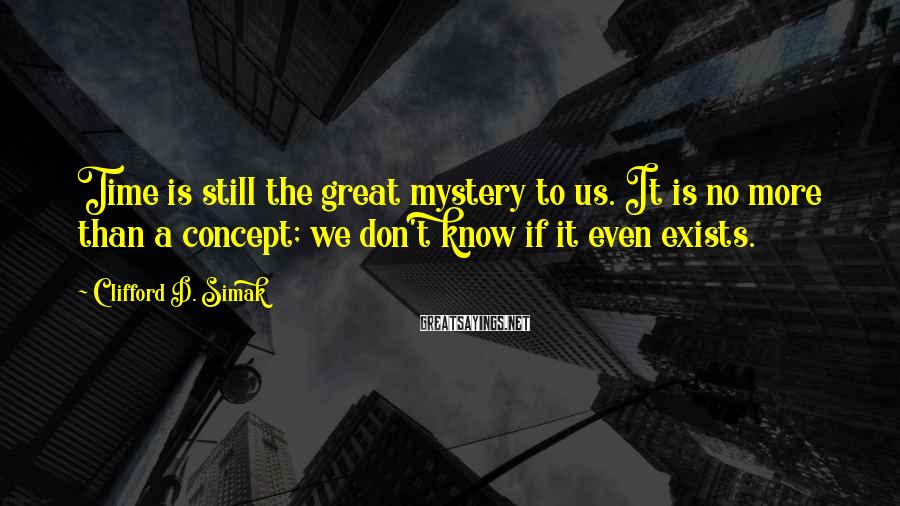 Clifford D. Simak Sayings: Time is still the great mystery to us. It is no more than a concept;