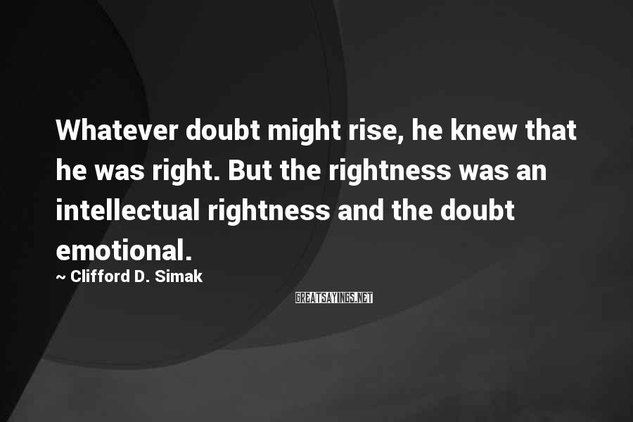Clifford D. Simak Sayings: Whatever doubt might rise, he knew that he was right. But the rightness was an