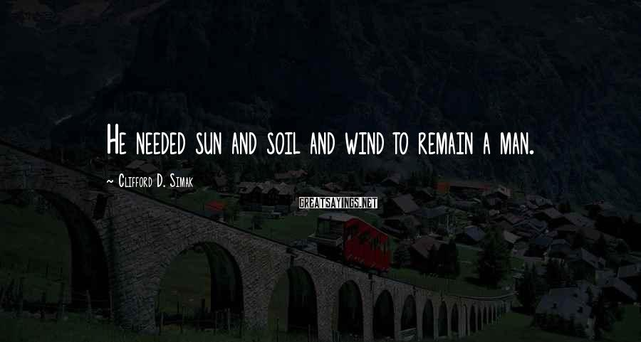 Clifford D. Simak Sayings: He needed sun and soil and wind to remain a man.