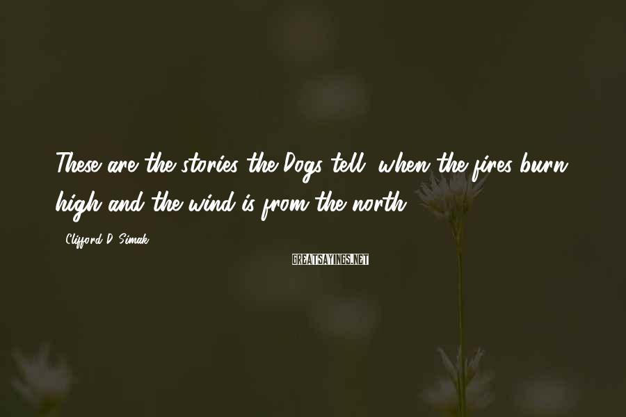 Clifford D. Simak Sayings: These are the stories the Dogs tell, when the fires burn high and the wind