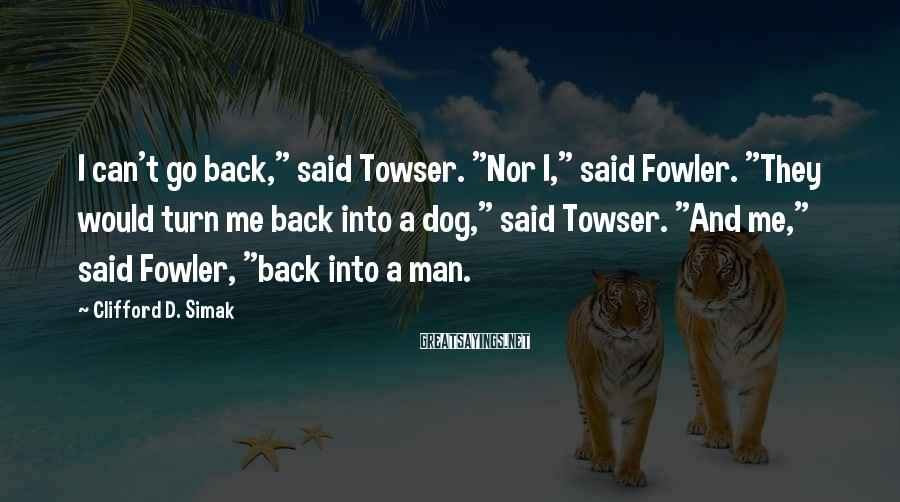 """Clifford D. Simak Sayings: I can't go back,"""" said Towser. """"Nor I,"""" said Fowler. """"They would turn me back"""