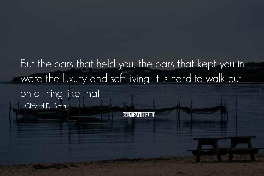 Clifford D. Simak Sayings: But the bars that held you, the bars that kept you in were the luxury