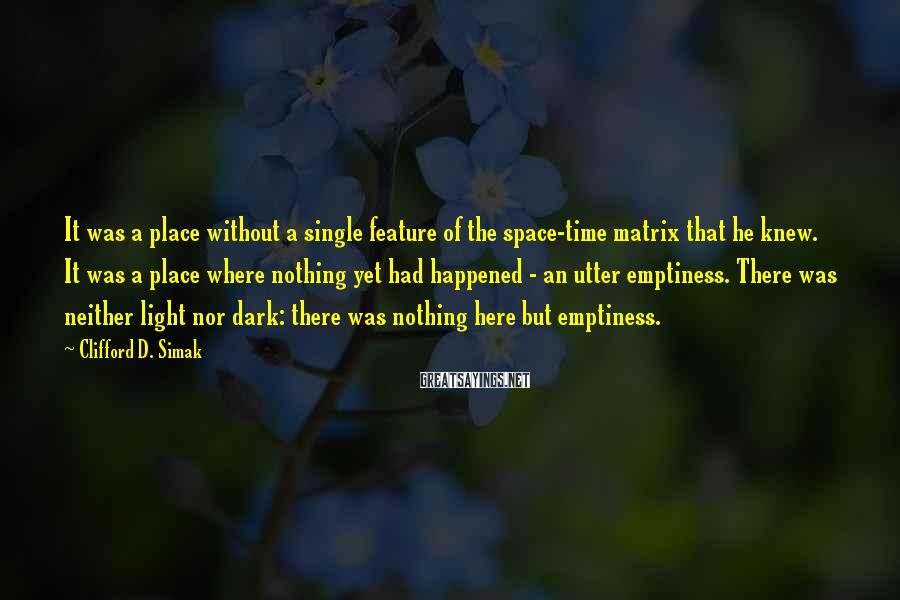 Clifford D. Simak Sayings: It was a place without a single feature of the space-time matrix that he knew.