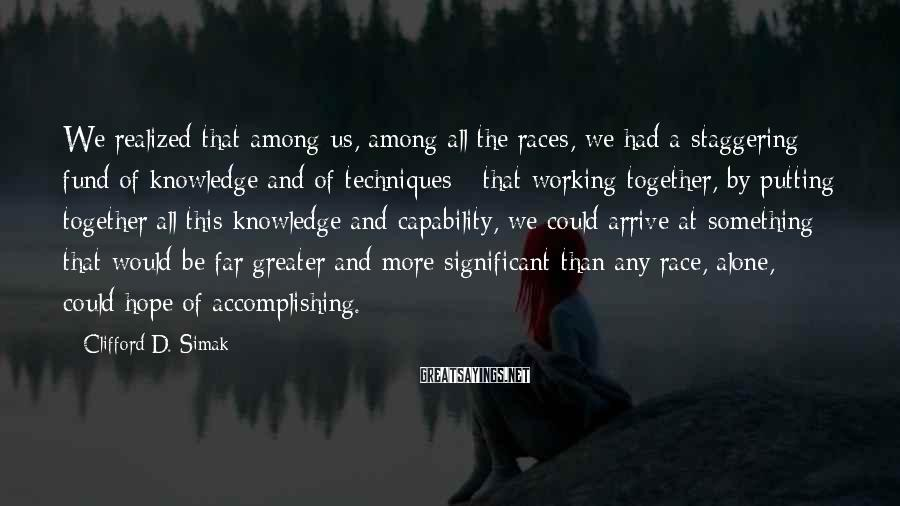 Clifford D. Simak Sayings: We realized that among us, among all the races, we had a staggering fund of