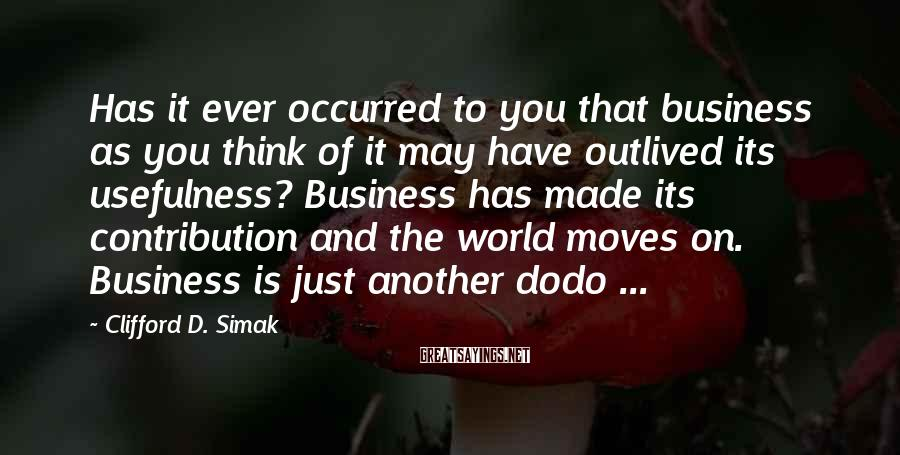 Clifford D. Simak Sayings: Has it ever occurred to you that business as you think of it may have