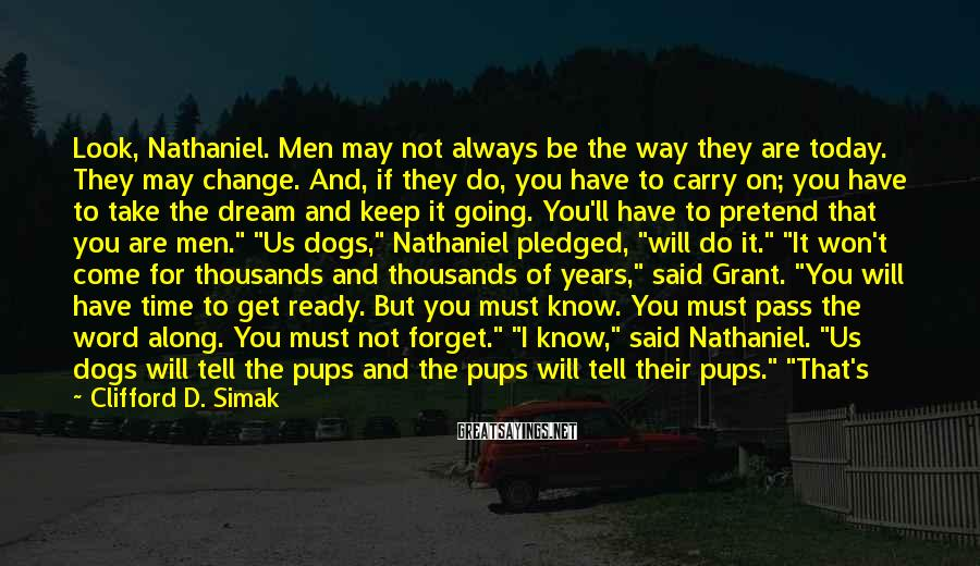 Clifford D. Simak Sayings: Look, Nathaniel. Men may not always be the way they are today. They may change.