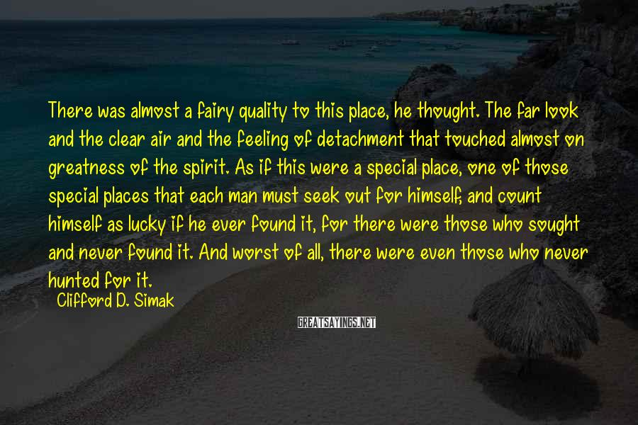 Clifford D. Simak Sayings: There was almost a fairy quality to this place, he thought. The far look and
