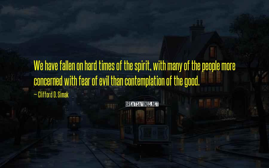 Clifford D. Simak Sayings: We have fallen on hard times of the spirit, with many of the people more