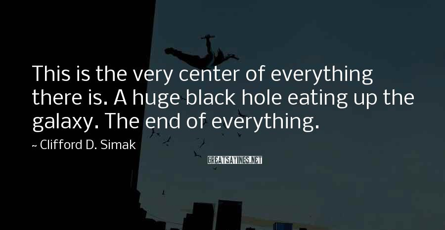 Clifford D. Simak Sayings: This is the very center of everything there is. A huge black hole eating up