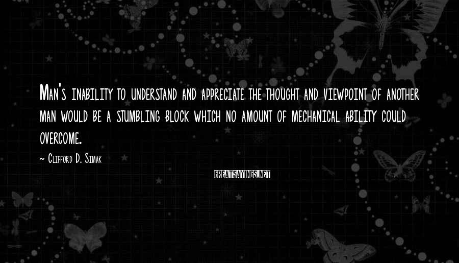 Clifford D. Simak Sayings: Man's inability to understand and appreciate the thought and viewpoint of another man would be