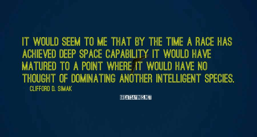 Clifford D. Simak Sayings: It would seem to me that by the time a race has achieved deep space