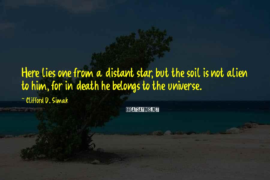 Clifford D. Simak Sayings: Here lies one from a distant star, but the soil is not alien to him,