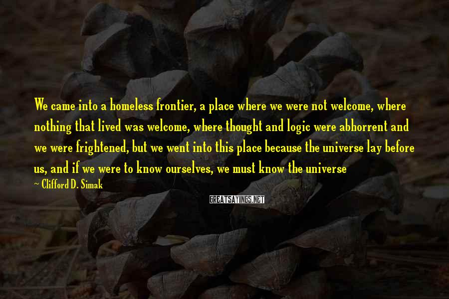 Clifford D. Simak Sayings: We came into a homeless frontier, a place where we were not welcome, where nothing