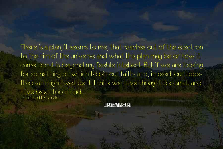 Clifford D. Simak Sayings: There is a plan, it seems to me, that reaches out of the electron to