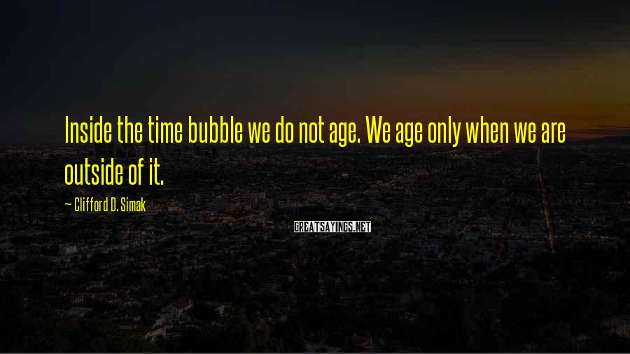 Clifford D. Simak Sayings: Inside the time bubble we do not age. We age only when we are outside
