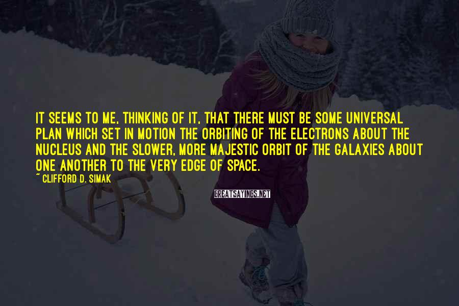 Clifford D. Simak Sayings: It seems to me, thinking of it, that there must be some universal plan which