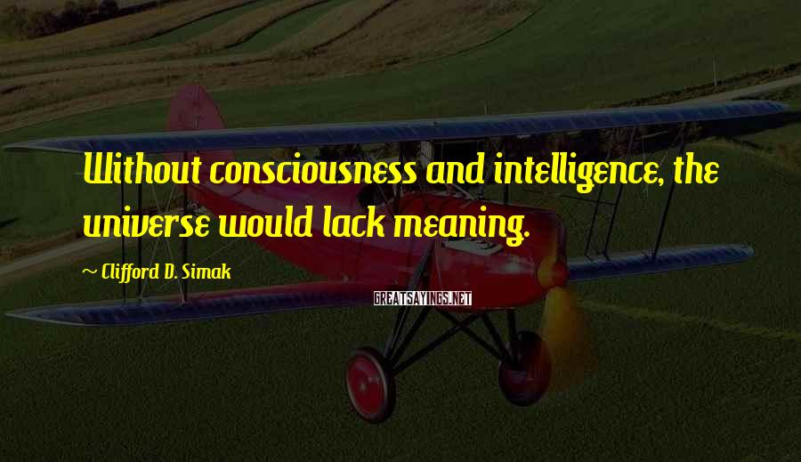 Clifford D. Simak Sayings: Without consciousness and intelligence, the universe would lack meaning.