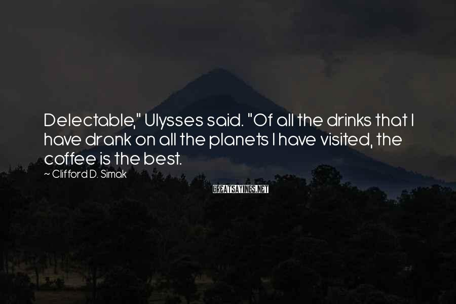 """Clifford D. Simak Sayings: Delectable,"""" Ulysses said. """"Of all the drinks that I have drank on all the planets"""