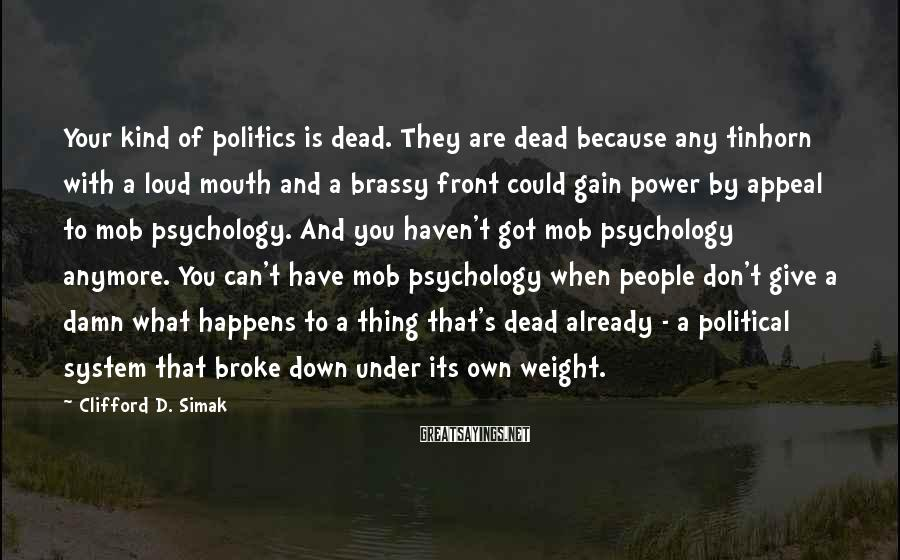 Clifford D. Simak Sayings: Your kind of politics is dead. They are dead because any tinhorn with a loud