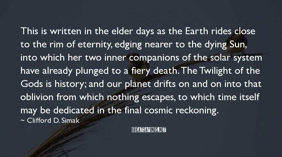 Clifford D. Simak Sayings: This is written in the elder days as the Earth rides close to the rim