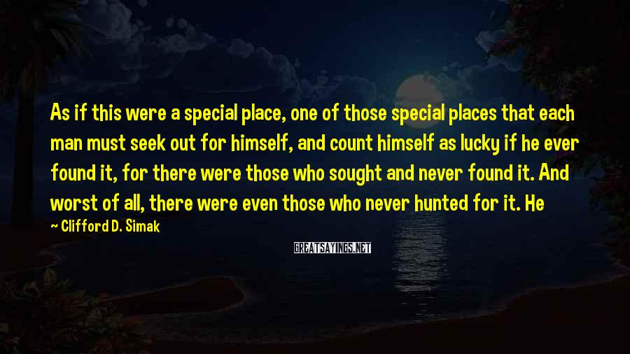 Clifford D. Simak Sayings: As if this were a special place, one of those special places that each man