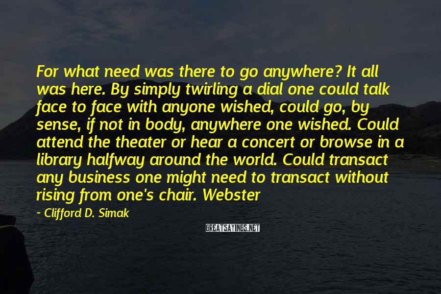 Clifford D. Simak Sayings: For what need was there to go anywhere? It all was here. By simply twirling