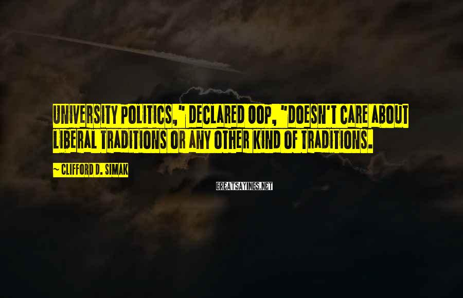 """Clifford D. Simak Sayings: University politics,"""" declared Oop, """"doesn't care about liberal traditions or any other kind of traditions."""