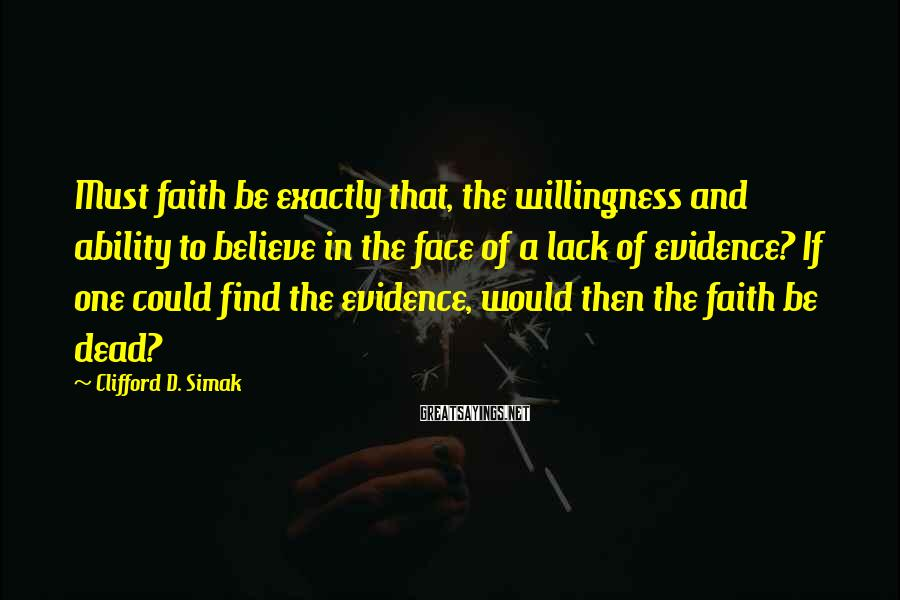 Clifford D. Simak Sayings: Must faith be exactly that, the willingness and ability to believe in the face of