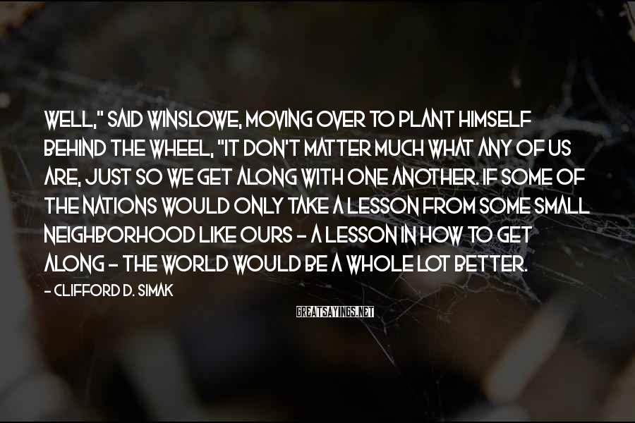 """Clifford D. Simak Sayings: Well,"""" said Winslowe, moving over to plant himself behind the wheel, """"it don't matter much"""