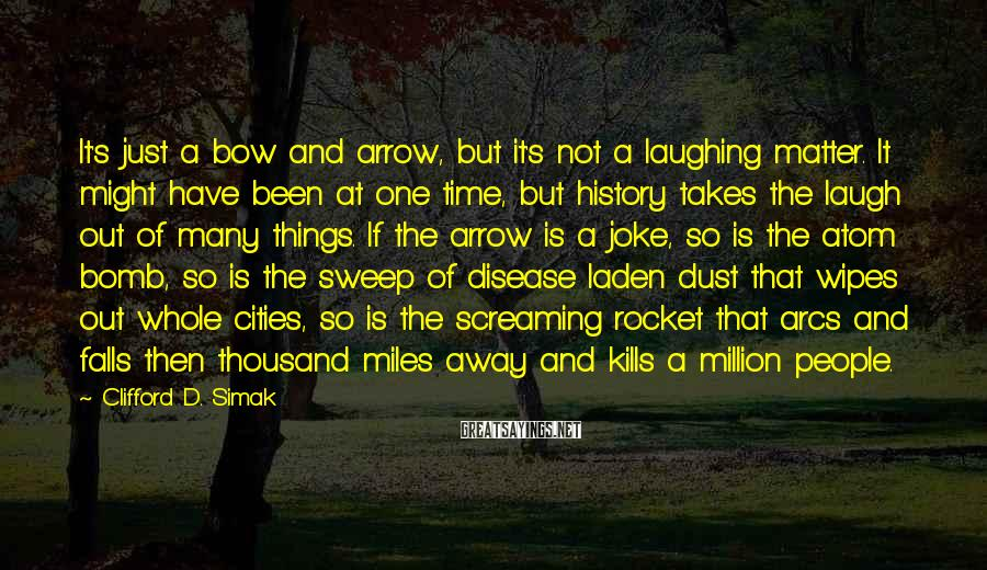 Clifford D. Simak Sayings: It's just a bow and arrow, but it's not a laughing matter. It might have