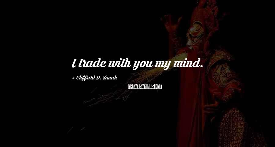 Clifford D. Simak Sayings: I trade with you my mind.