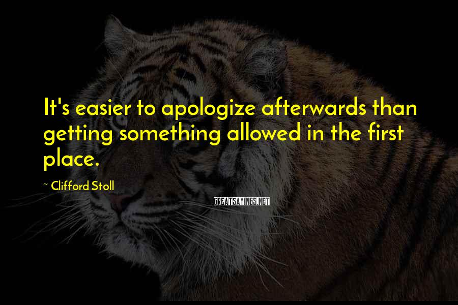 Clifford Stoll Sayings: It's easier to apologize afterwards than getting something allowed in the first place.