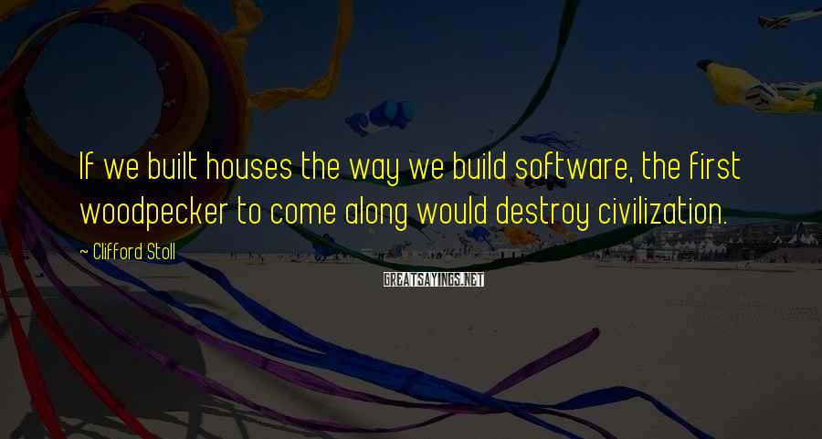 Clifford Stoll Sayings: If we built houses the way we build software, the first woodpecker to come along