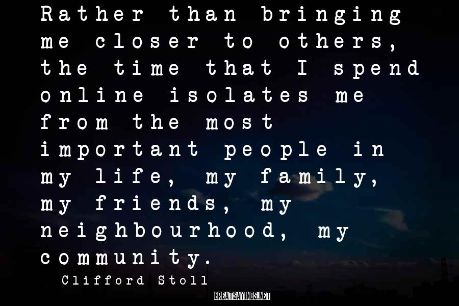 Clifford Stoll Sayings: Rather than bringing me closer to others, the time that I spend online isolates me