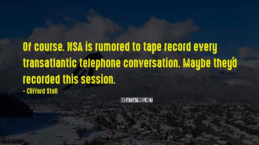 Clifford Stoll Sayings: Of course. NSA is rumored to tape record every transatlantic telephone conversation. Maybe they'd recorded