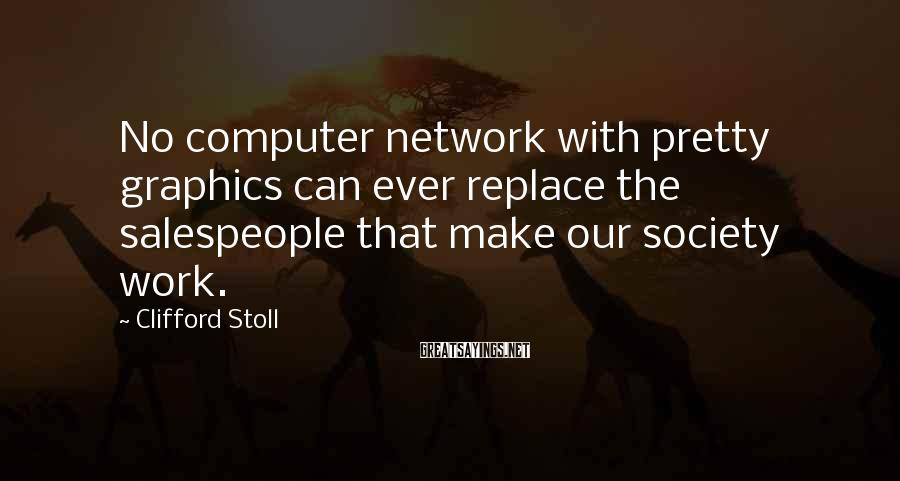 Clifford Stoll Sayings: No computer network with pretty graphics can ever replace the salespeople that make our society