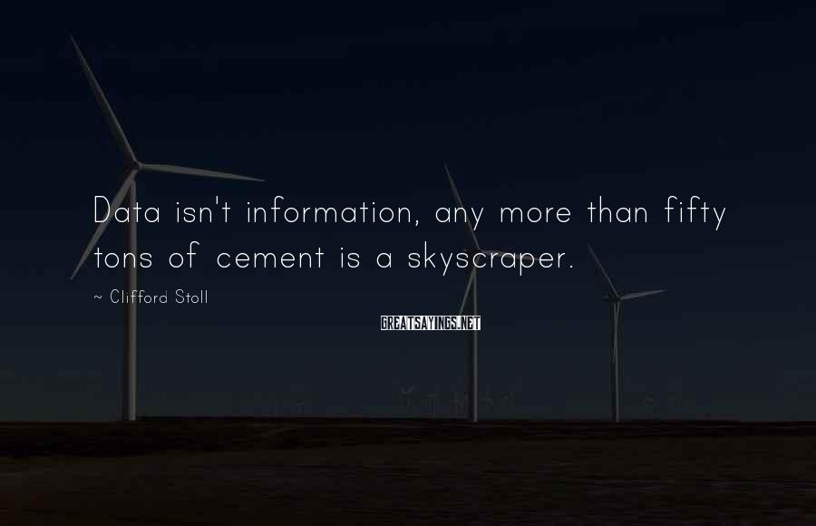 Clifford Stoll Sayings: Data isn't information, any more than fifty tons of cement is a skyscraper.