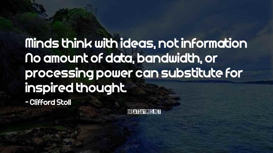 Clifford Stoll Sayings: Minds think with ideas, not information No amount of data, bandwidth, or processing power can