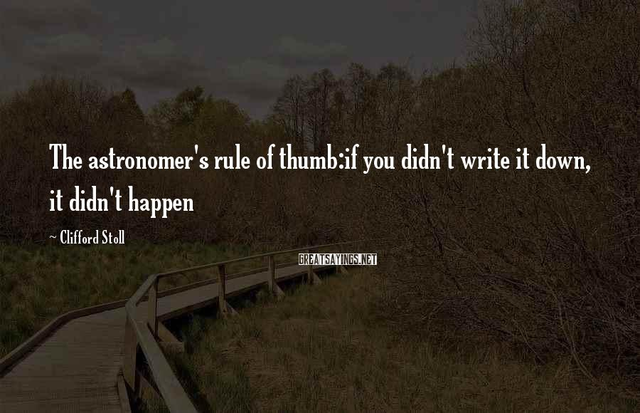 Clifford Stoll Sayings: The astronomer's rule of thumb:if you didn't write it down, it didn't happen