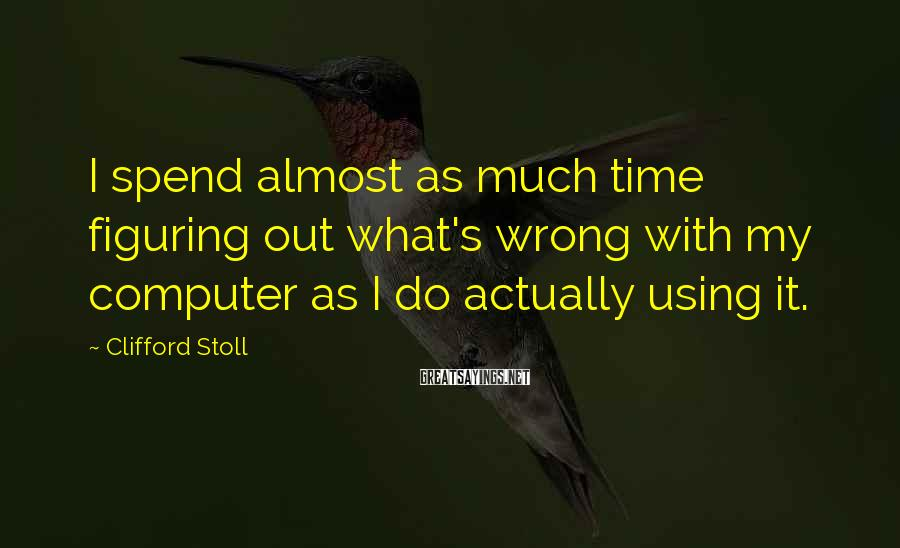 Clifford Stoll Sayings: I spend almost as much time figuring out what's wrong with my computer as I