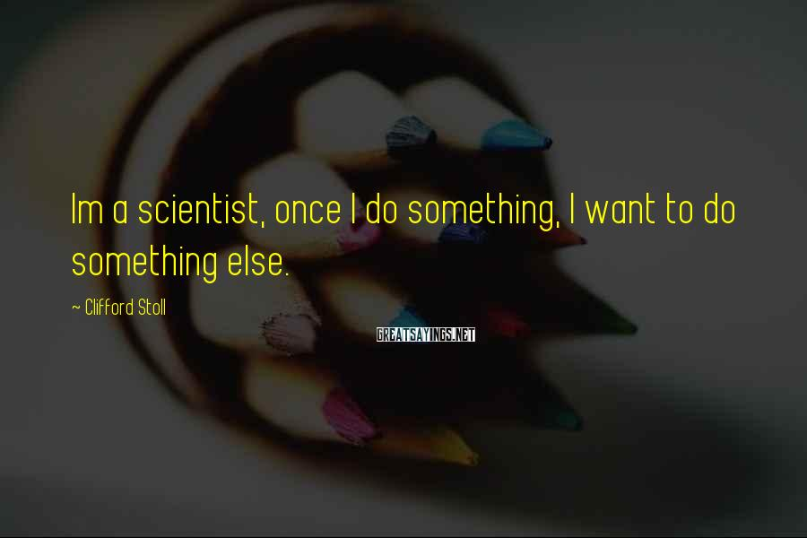 Clifford Stoll Sayings: Im a scientist, once I do something, I want to do something else.