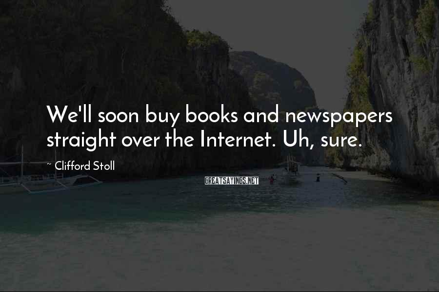 Clifford Stoll Sayings: We'll soon buy books and newspapers straight over the Internet. Uh, sure.