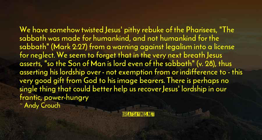 """Climax Quotes And Sayings By Andy Crouch: We have somehow twisted Jesus' pithy rebuke of the Pharisees, """"The sabbath was made for"""