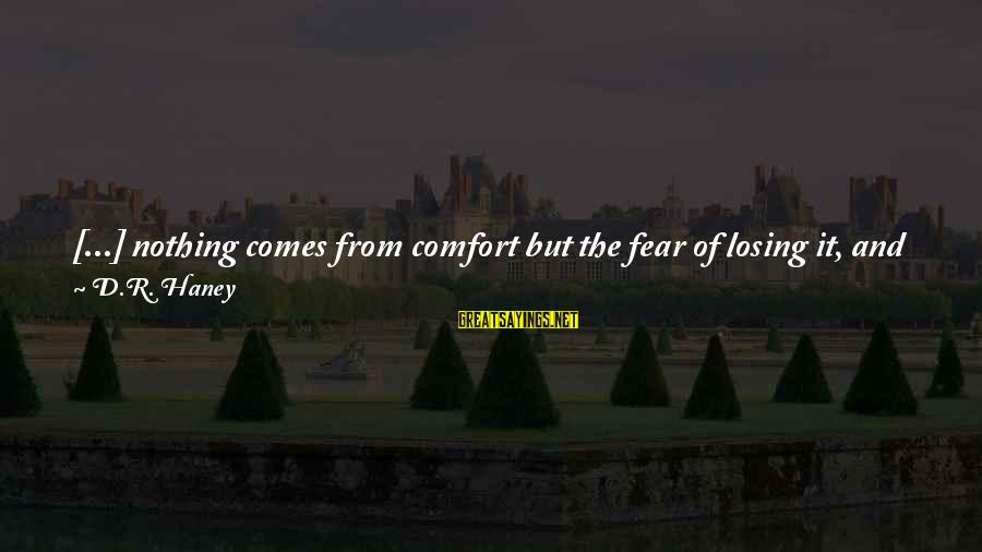Climax Quotes And Sayings By D.R. Haney: [...] nothing comes from comfort but the fear of losing it, and that's exactly where