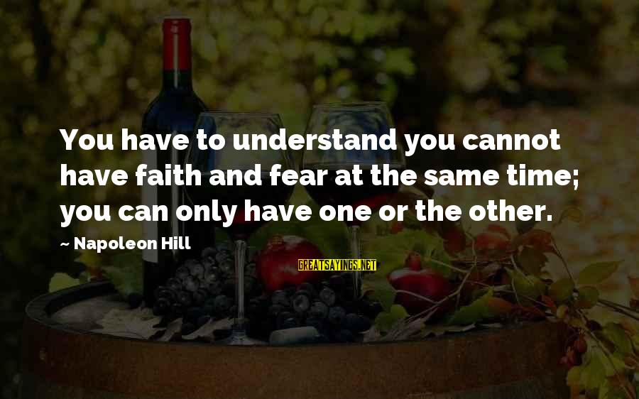 Climax Quotes And Sayings By Napoleon Hill: You have to understand you cannot have faith and fear at the same time; you