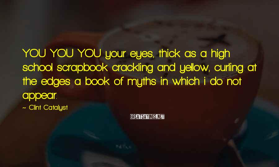 Clint Catalyst Sayings: YOU YOU YOU your eyes, thick as a high school scrapbook crackling and yellow, curling