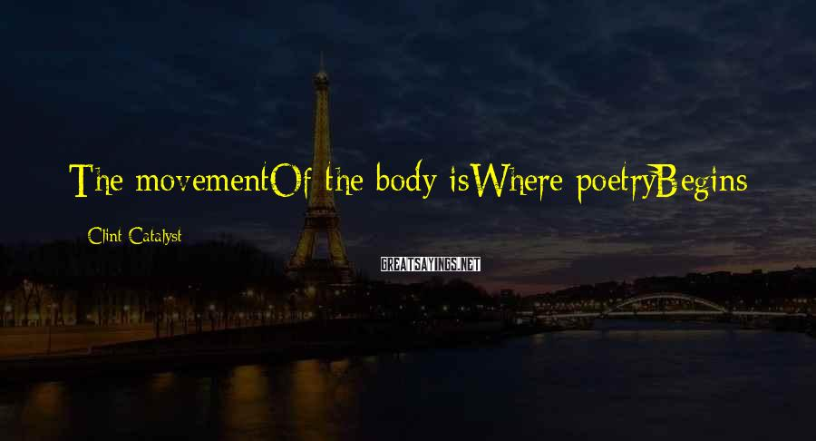 Clint Catalyst Sayings: The movementOf the body isWhere poetryBegins